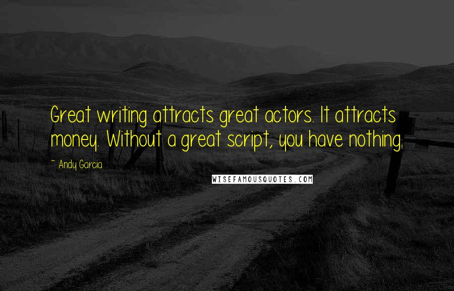 Andy Garcia quotes: Great writing attracts great actors. It attracts money. Without a great script, you have nothing.