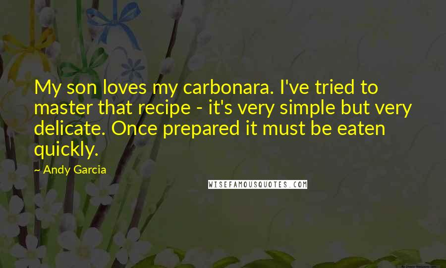 Andy Garcia quotes: My son loves my carbonara. I've tried to master that recipe - it's very simple but very delicate. Once prepared it must be eaten quickly.
