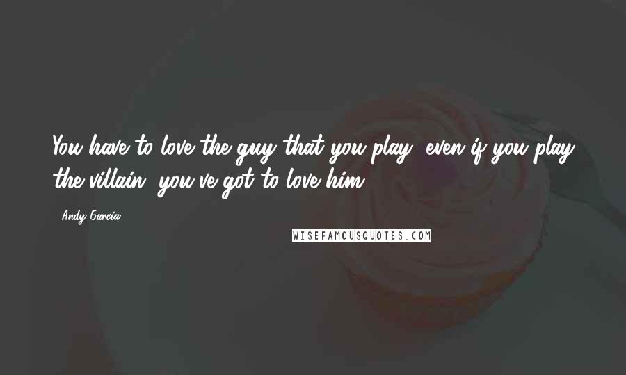 Andy Garcia quotes: You have to love the guy that you play, even if you play the villain, you've got to love him.