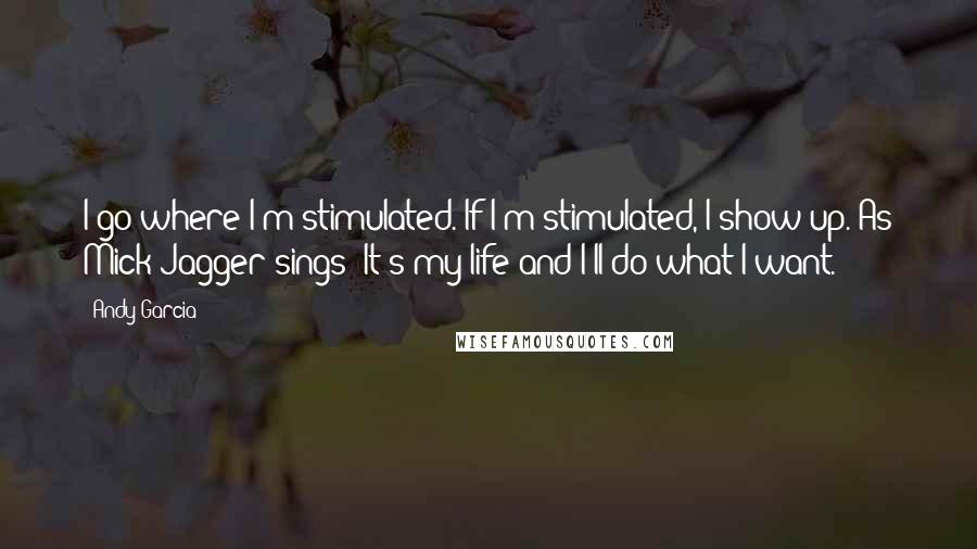 Andy Garcia quotes: I go where I'm stimulated. If I'm stimulated, I show up. As Mick Jagger sings: It's my life and I'll do what I want.