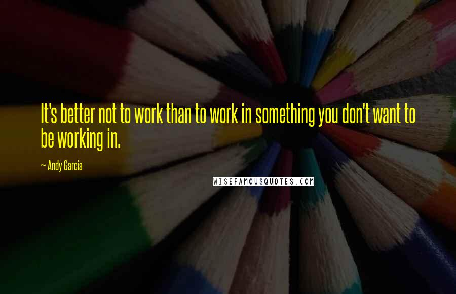 Andy Garcia quotes: It's better not to work than to work in something you don't want to be working in.