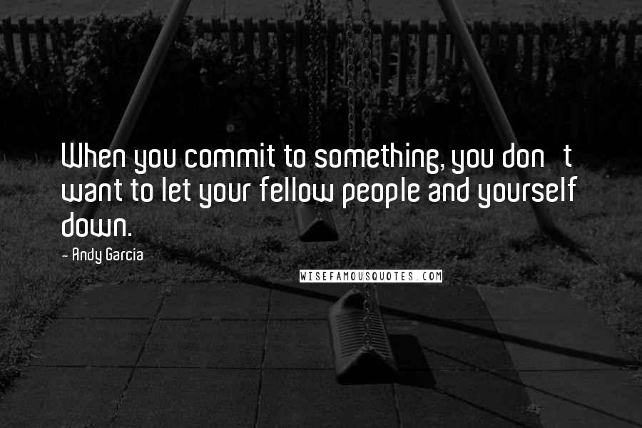 Andy Garcia quotes: When you commit to something, you don't want to let your fellow people and yourself down.