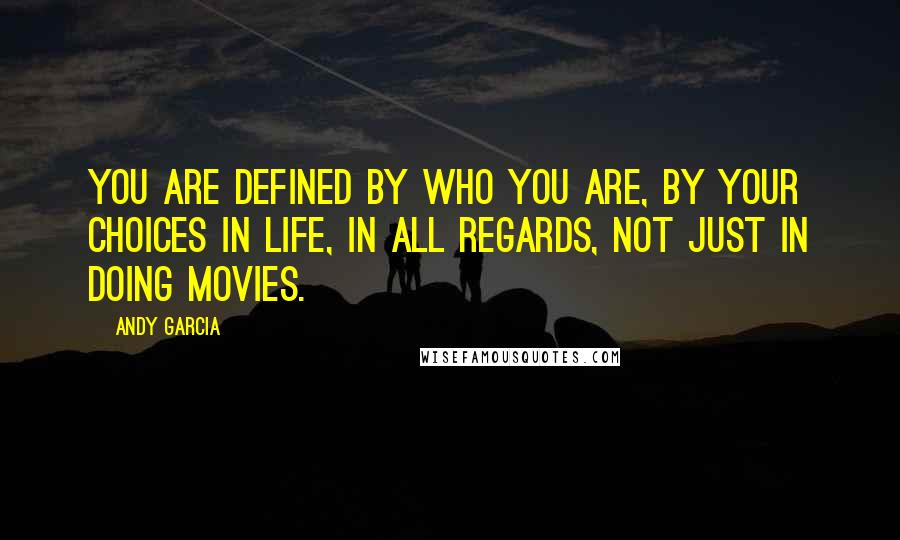 Andy Garcia quotes: You are defined by who you are, by your choices in life, in all regards, not just in doing movies.