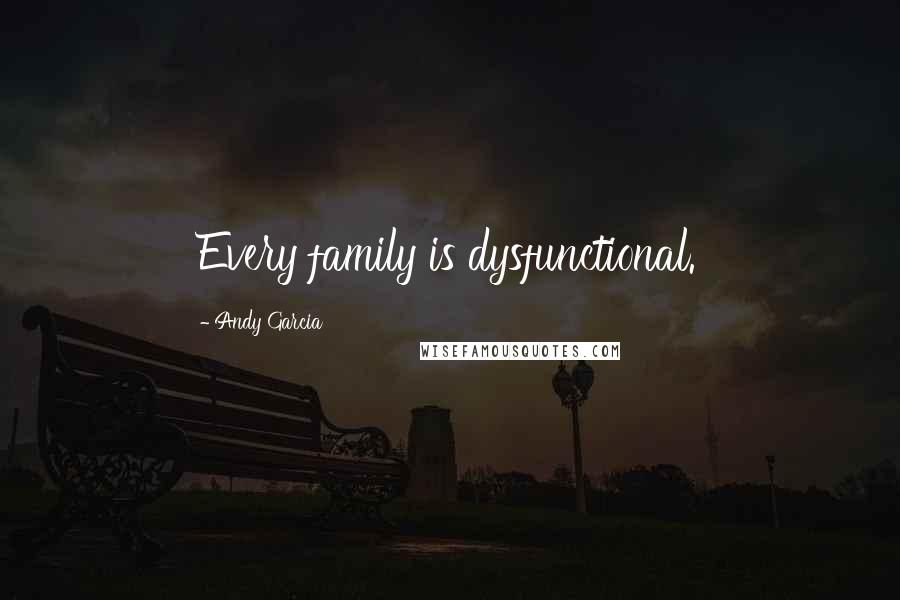 Andy Garcia quotes: Every family is dysfunctional.