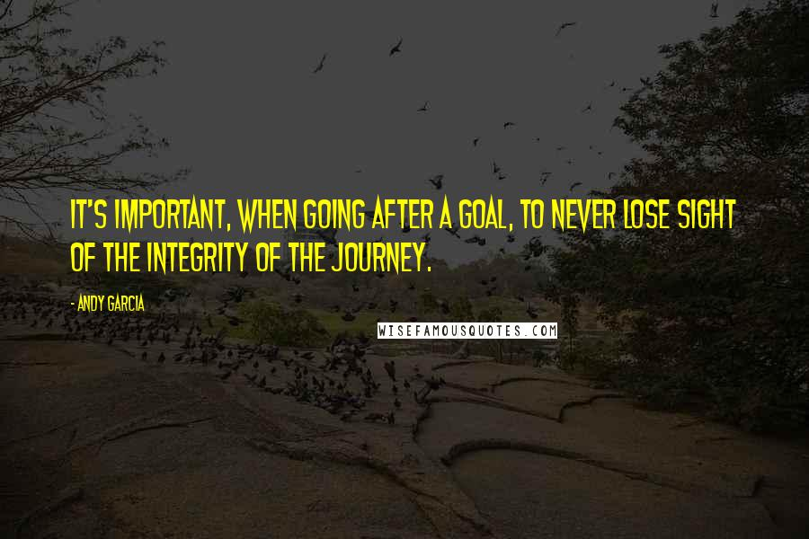 Andy Garcia quotes: It's important, when going after a goal, to never lose sight of the integrity of the journey.