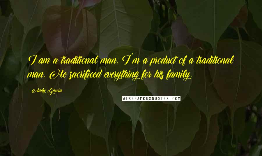 Andy Garcia quotes: I am a traditional man. I'm a product of a traditional man. He sacrificed everything for his family.
