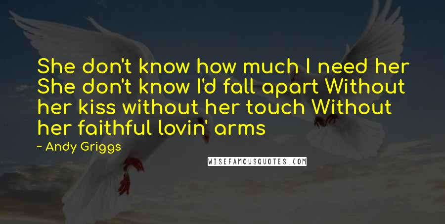Andy Griggs quotes: She don't know how much I need her She don't know I'd fall apart Without her kiss without her touch Without her faithful lovin' arms