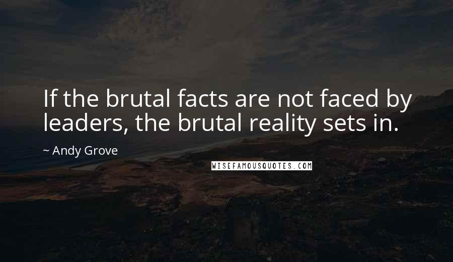 Andy Grove quotes: If the brutal facts are not faced by leaders, the brutal reality sets in.