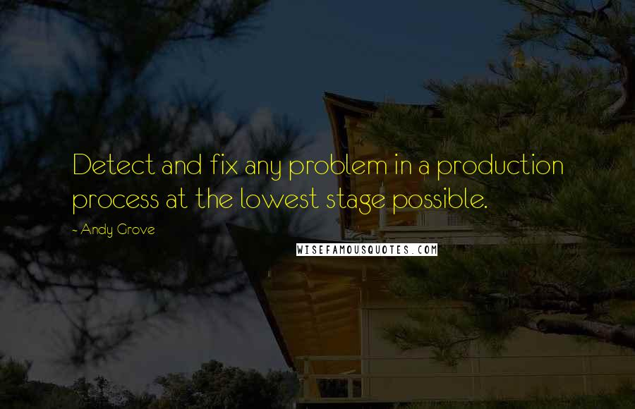 Andy Grove quotes: Detect and fix any problem in a production process at the lowest stage possible.