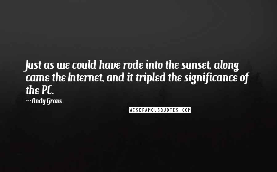Andy Grove quotes: Just as we could have rode into the sunset, along came the Internet, and it tripled the significance of the PC.
