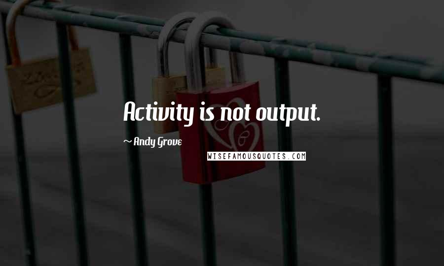 Andy Grove quotes: Activity is not output.
