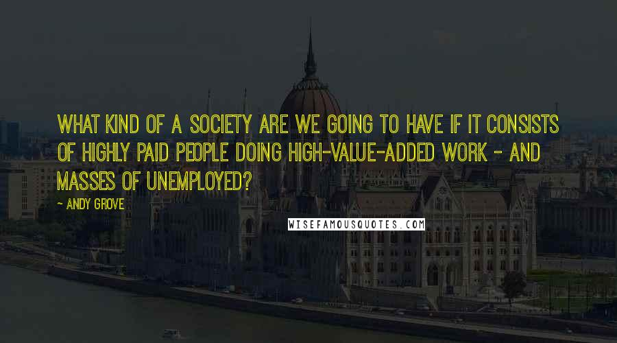 Andy Grove quotes: What kind of a society are we going to have if it consists of highly paid people doing high-value-added work - and masses of unemployed?