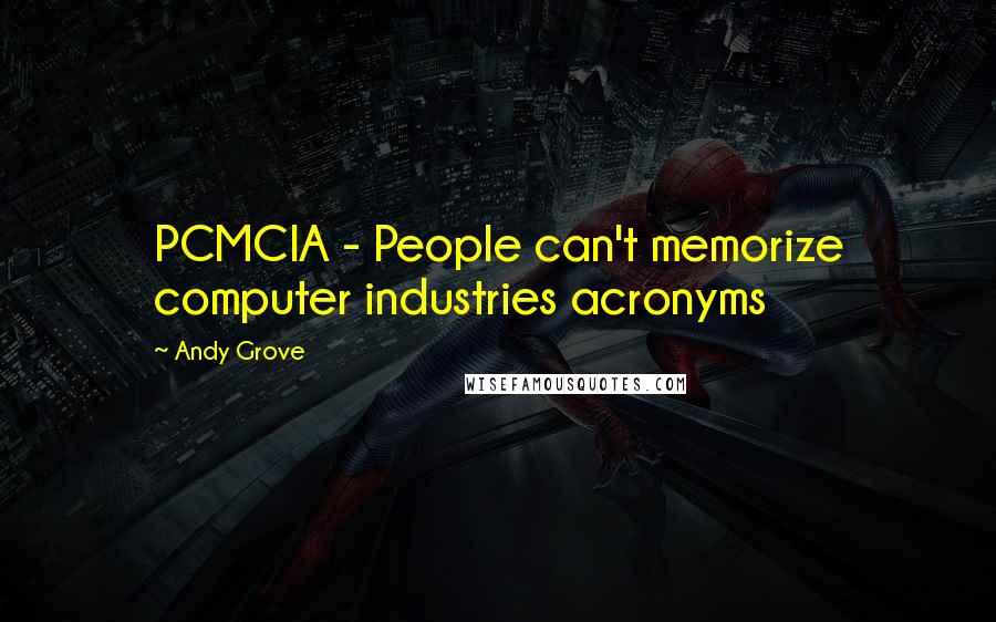 Andy Grove quotes: PCMCIA - People can't memorize computer industries acronyms