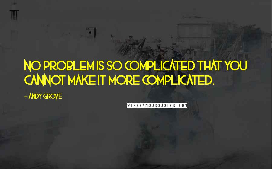 Andy Grove quotes: No problem is so complicated that you cannot make it more complicated.