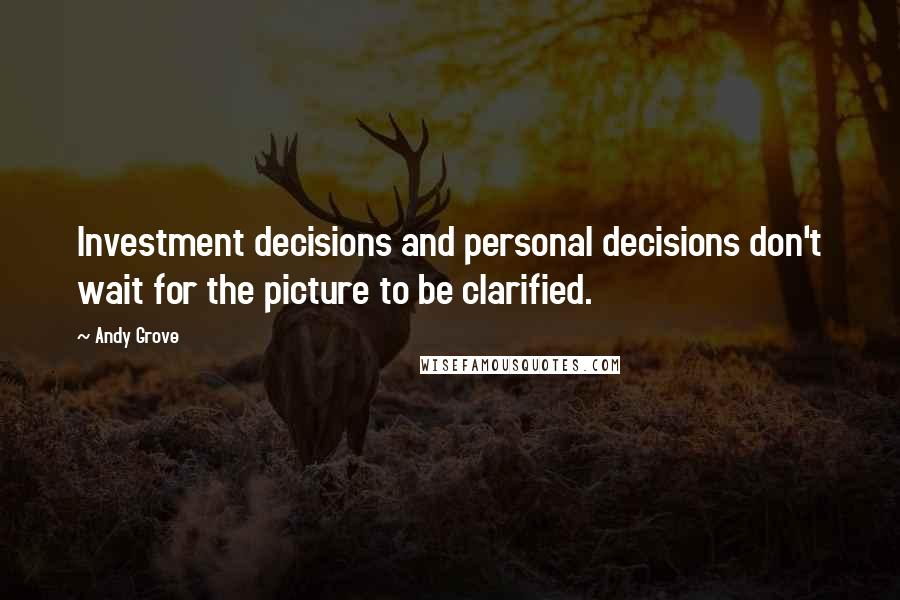 Andy Grove quotes: Investment decisions and personal decisions don't wait for the picture to be clarified.