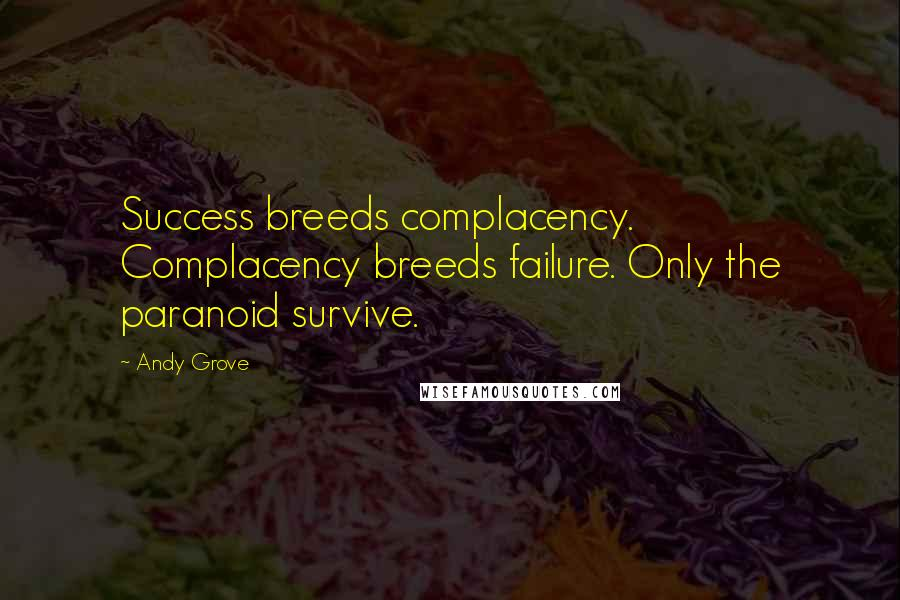 Andy Grove quotes: Success breeds complacency. Complacency breeds failure. Only the paranoid survive.