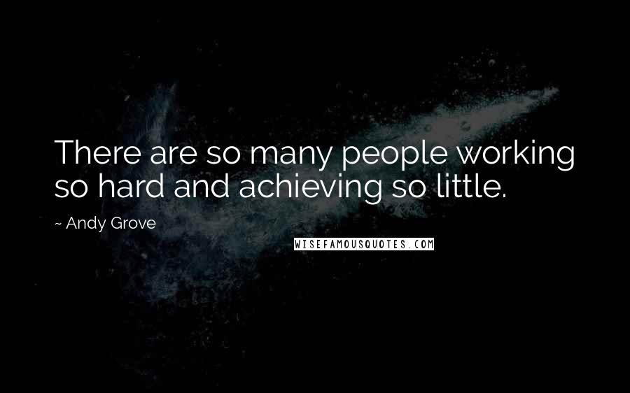 Andy Grove quotes: There are so many people working so hard and achieving so little.