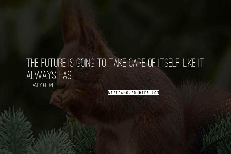 Andy Grove quotes: The future is going to take care of itself, like it always has