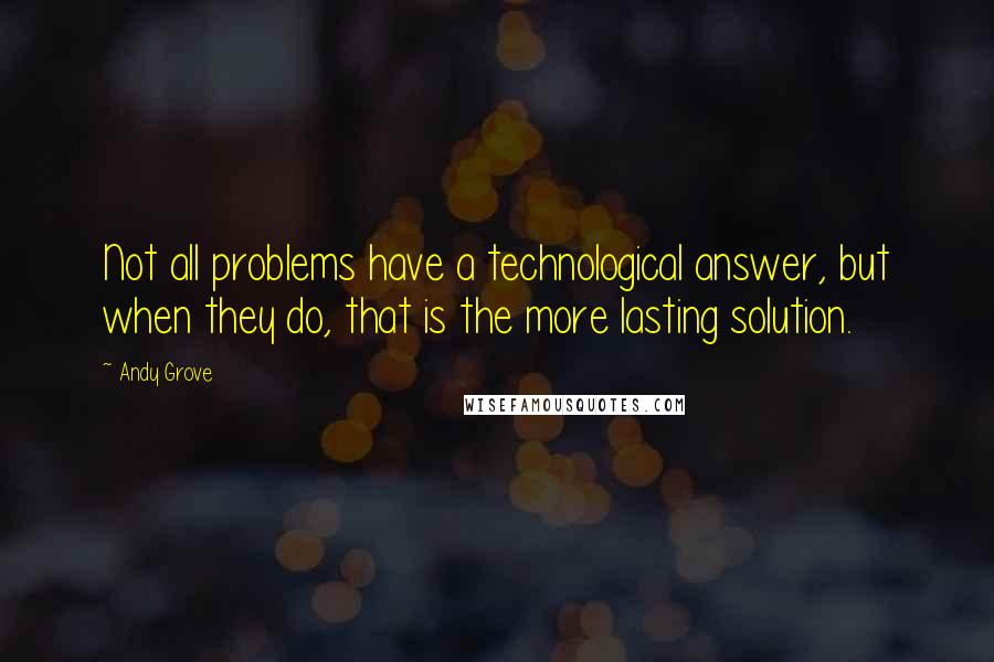 Andy Grove quotes: Not all problems have a technological answer, but when they do, that is the more lasting solution.