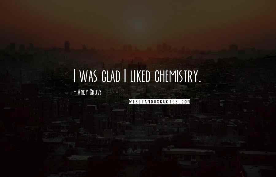 Andy Grove quotes: I was glad I liked chemistry.