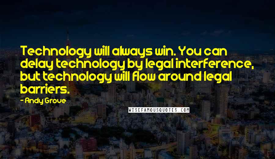 Andy Grove quotes: Technology will always win. You can delay technology by legal interference, but technology will flow around legal barriers.