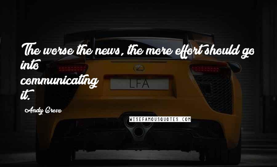 Andy Grove quotes: The worse the news, the more effort should go into communicating it.