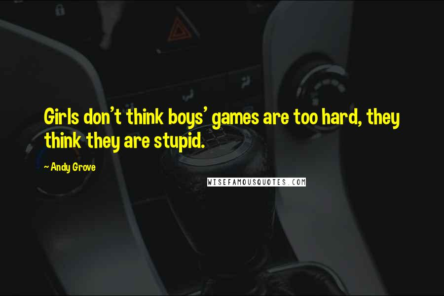 Andy Grove quotes: Girls don't think boys' games are too hard, they think they are stupid.