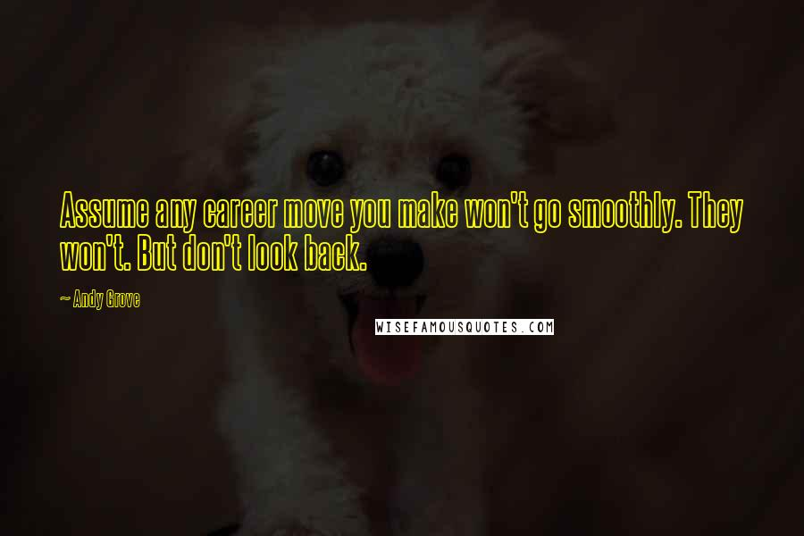 Andy Grove quotes: Assume any career move you make won't go smoothly. They won't. But don't look back.