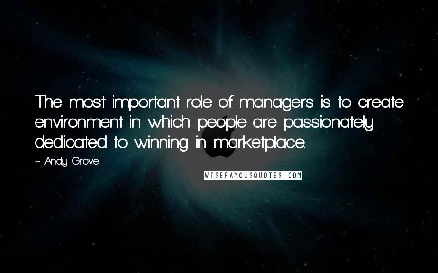Andy Grove quotes: The most important role of managers is to create environment in which people are passionately dedicated to winning in marketplace.