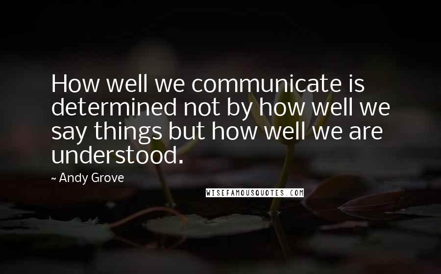 Andy Grove quotes: How well we communicate is determined not by how well we say things but how well we are understood.