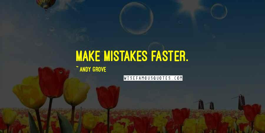 Andy Grove quotes: Make mistakes faster.