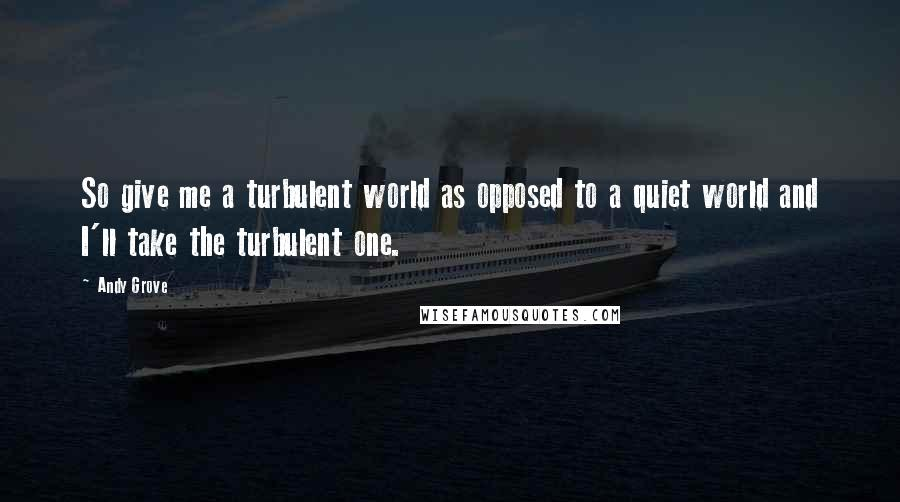 Andy Grove quotes: So give me a turbulent world as opposed to a quiet world and I'll take the turbulent one.