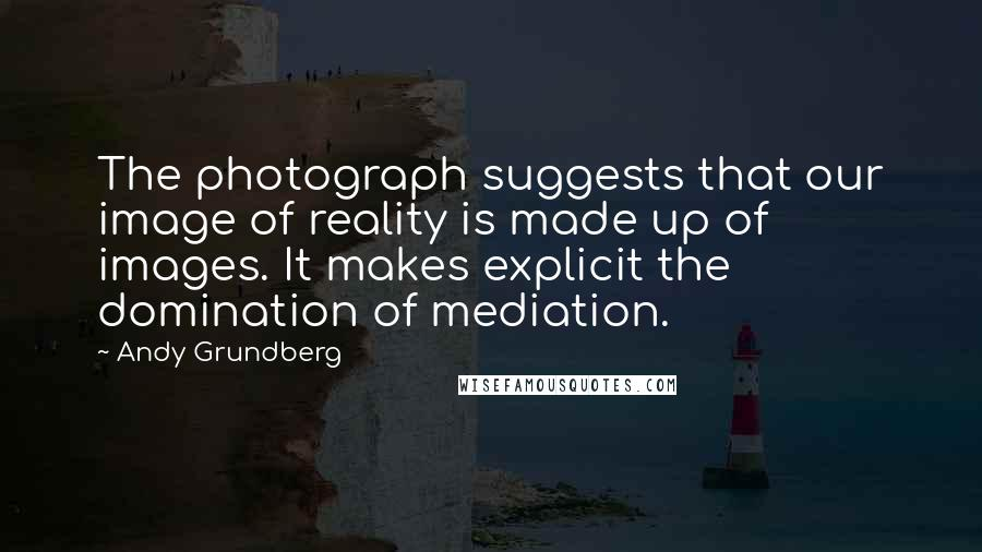 Andy Grundberg quotes: The photograph suggests that our image of reality is made up of images. It makes explicit the domination of mediation.