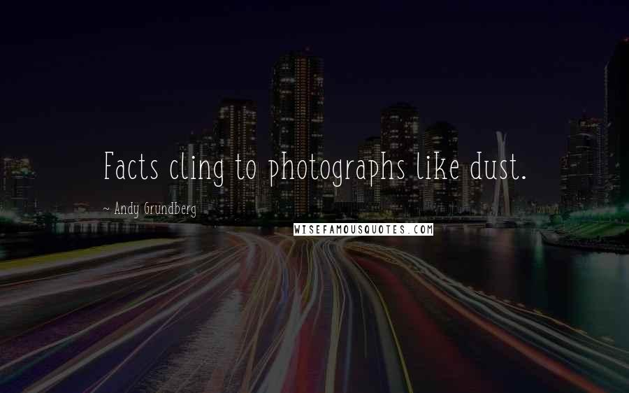 Andy Grundberg quotes: Facts cling to photographs like dust.
