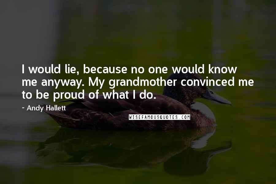 Andy Hallett quotes: I would lie, because no one would know me anyway. My grandmother convinced me to be proud of what I do.
