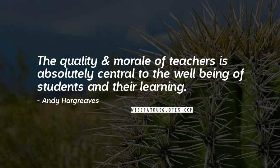 Andy Hargreaves quotes: The quality & morale of teachers is absolutely central to the well being of students and their learning.