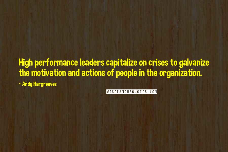 Andy Hargreaves quotes: High performance leaders capitalize on crises to galvanize the motivation and actions of people in the organization.
