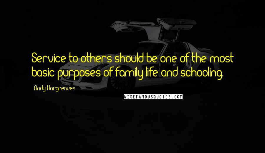 Andy Hargreaves quotes: Service to others should be one of the most basic purposes of family life and schooling.