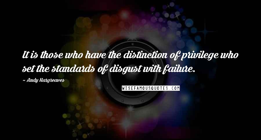 Andy Hargreaves quotes: It is those who have the distinction of privilege who set the standards of disgust with failure.