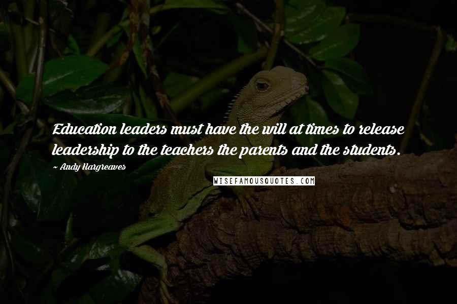 Andy Hargreaves quotes: Education leaders must have the will at times to release leadership to the teachers the parents and the students.