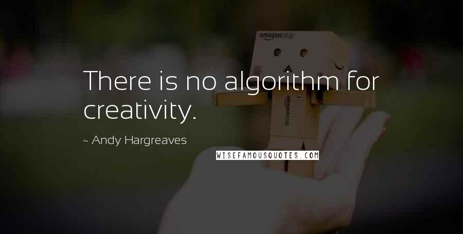Andy Hargreaves quotes: There is no algorithm for creativity.