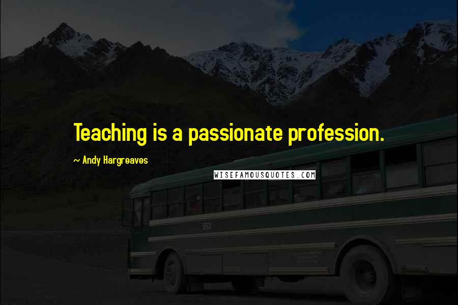 Andy Hargreaves quotes: Teaching is a passionate profession.