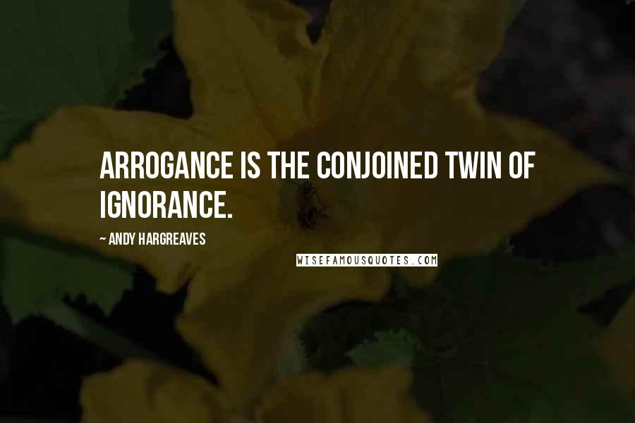 Andy Hargreaves quotes: Arrogance is the conjoined twin of ignorance.