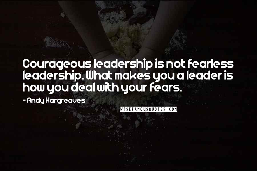 Andy Hargreaves quotes: Courageous leadership is not fearless leadership. What makes you a leader is how you deal with your fears.