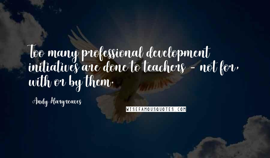Andy Hargreaves quotes: Too many professional development initiatives are done to teachers - not for, with or by them.