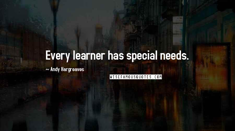 Andy Hargreaves quotes: Every learner has special needs.