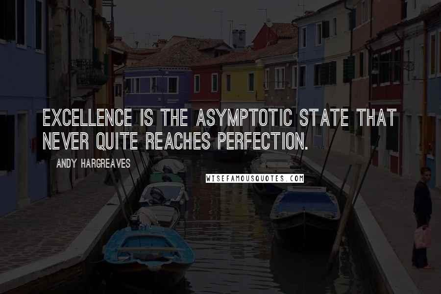 Andy Hargreaves quotes: Excellence is the asymptotic state that never quite reaches perfection.