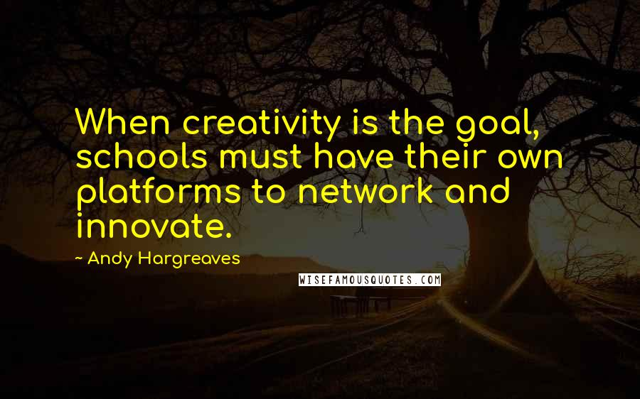 Andy Hargreaves quotes: When creativity is the goal, schools must have their own platforms to network and innovate.