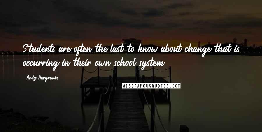 Andy Hargreaves quotes: Students are often the last to know about change that is occurring in their own school system.