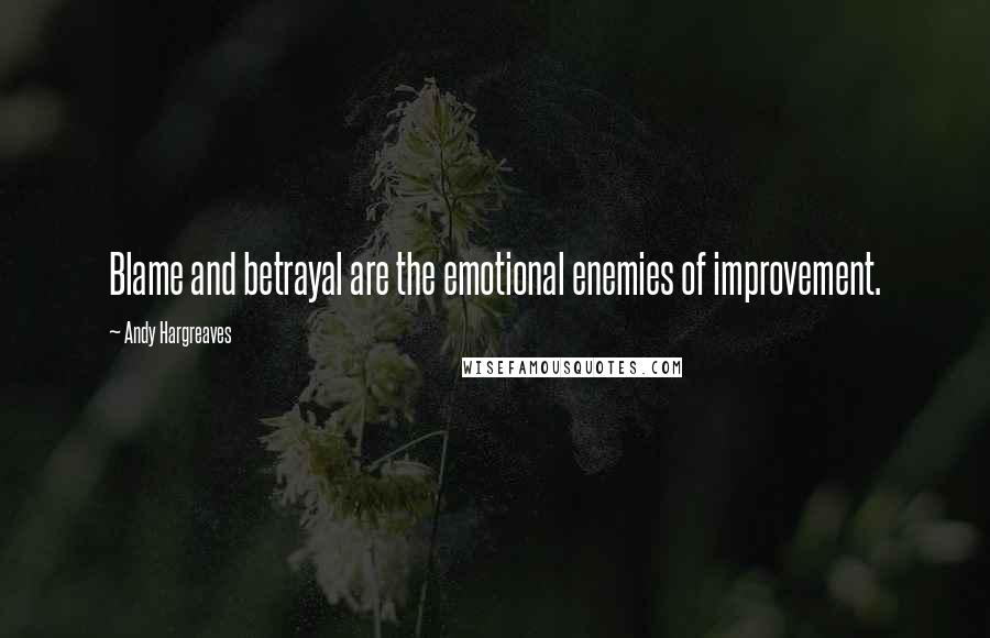 Andy Hargreaves quotes: Blame and betrayal are the emotional enemies of improvement.